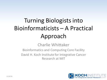 Turning Biologists into Bioinformaticists – A Practical Approach Charlie Whittaker Bioinformatics and Computing Core Facility David H. Koch Institute for.