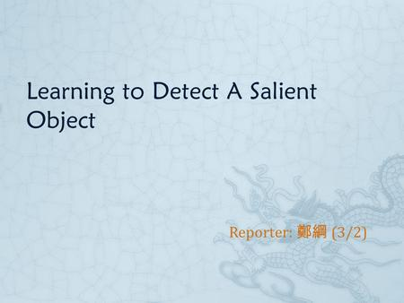 Learning to Detect A Salient Object Reporter: 鄭綱 (3/2)