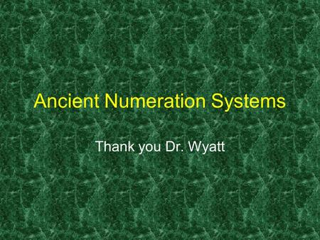 1 Ancient Numeration Systems Thank you Dr. Wyatt.