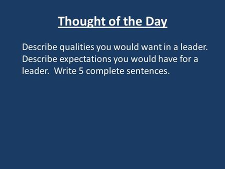 Thought of the Day Describe qualities you would want in a leader. Describe expectations you would have for a leader. Write 5 complete sentences.