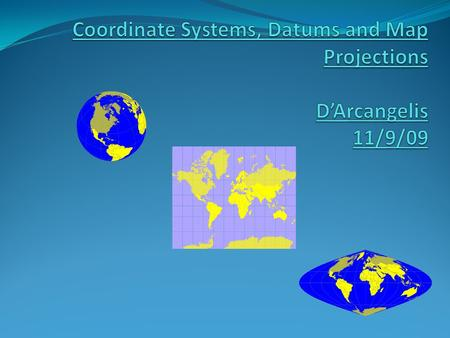 Coordinate Systems, Datums and Map Projections D'Arcangelis 11/9/09