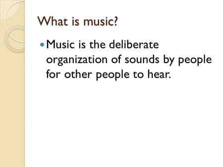 What is music? Music is the deliberate organization of sounds by people for other people to hear.