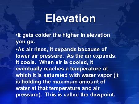 Elevation It gets colder the higher in elevation you go. As air rises, it expands because of lower air pressure. As the air expands, it cools. When air.