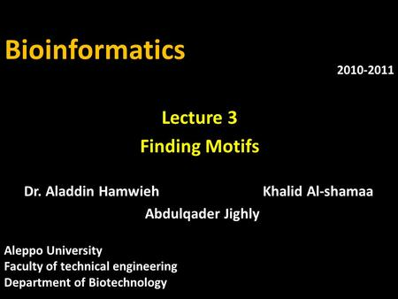 Bioinformatics Dr. Aladdin HamwiehKhalid Al-shamaa Abdulqader Jighly 2010-2011 Lecture 3 Finding Motifs Aleppo University Faculty of technical engineering.
