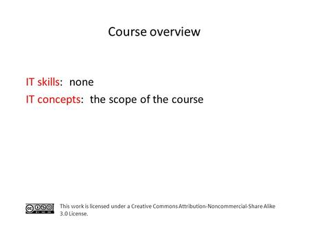 Course overview IT skills: none IT concepts: the scope of the course This work is licensed under a Creative Commons Attribution-Noncommercial-Share Alike.