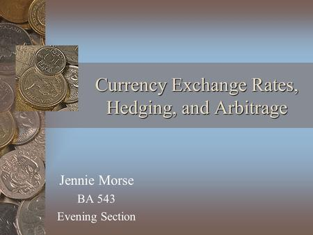 Currency Exchange Rates, Hedging, and Arbitrage Jennie Morse BA 543 Evening Section.