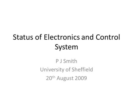 Status of Electronics and Control System P J Smith University of Sheffield 20 th August 2009.