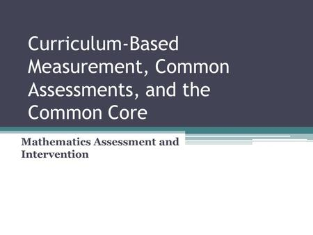 Curriculum-Based Measurement, Common Assessments, and the Common Core Mathematics Assessment and Intervention.