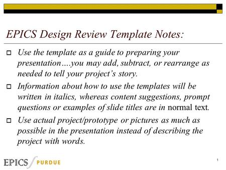 EPICS Design Review Template Notes:  Use the template as a guide to preparing your presentation….you may add, subtract, or rearrange as needed to tell.