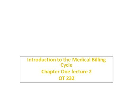 1 Introduction to the Medical Billing Cycle Chapter One lecture 2 OT 232.