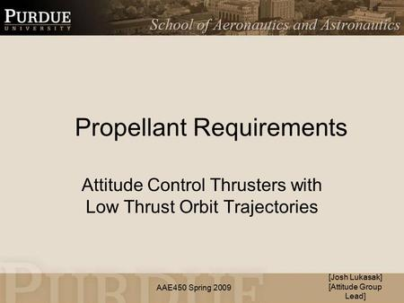 AAE450 Spring 2009 Propellant Requirements Attitude Control Thrusters with Low Thrust Orbit Trajectories [Josh Lukasak] [Attitude Group Lead]
