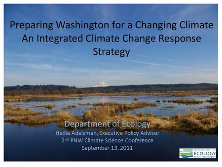 1 Preparing Washington for a Changing Climate An Integrated Climate Change Response Strategy Department of Ecology Hedia Adelsman, Executive Policy Advisor.