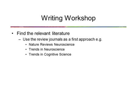 Writing Workshop Find the relevant literature –Use the review journals as a first approach e.g. Nature Reviews Neuroscience Trends in Neuroscience Trends.