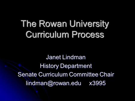 The Rowan University Curriculum Process Janet Lindman History Department Senate Curriculum Committee Chair x3995.