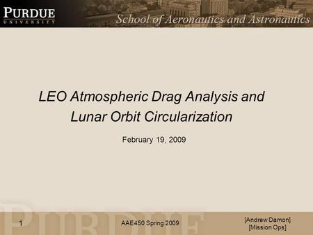 AAE450 Spring 2009 LEO Atmospheric Drag Analysis and Lunar Orbit Circularization [Andrew Damon] [Mission Ops] February 19, 2009 1.