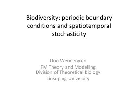 Biodiversity: periodic boundary conditions and spatiotemporal stochasticity Uno Wennergren IFM Theory and Modelling, Division of Theoretical Biology Linköping.