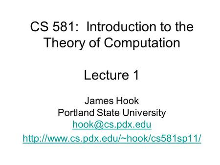 CS 581: Introduction to the Theory of Computation Lecture 1 James Hook Portland State University