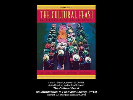Carol A. Bryant, Kathleen M. DeWalt, Anita Courtney <strong>and</strong> Jeffrey Schwartz The Cultural Feast: An Introduction to Food <strong>and</strong> Society, 2 nd Ed. Belmont, CA:
