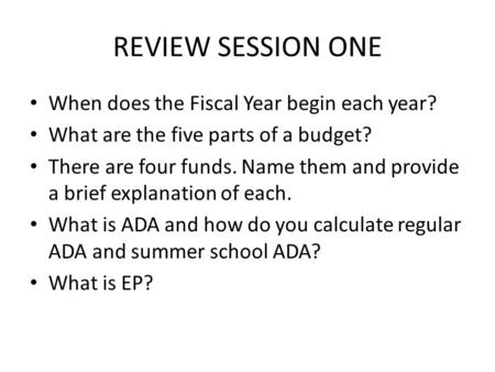 REVIEW SESSION ONE When does the Fiscal Year begin each year? What are the five parts of a budget? There are four funds. Name them and provide a brief.