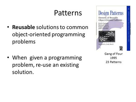 Patterns Reusable solutions to common object-oriented programming problems When given a programming problem, re-use an existing solution. Gang of Four.