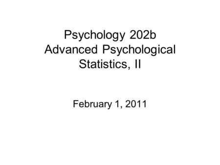Psychology 202b Advanced Psychological Statistics, II February 1, 2011.