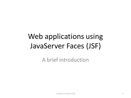 Web applications using JavaServer Faces (JSF) A brief introduction 1JavaServer Faces (JSF)