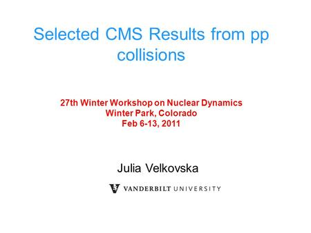 Julia Velkovska Selected CMS Results from pp collisions 27th Winter Workshop on Nuclear Dynamics Winter Park, Colorado Feb 6-13, 2011.