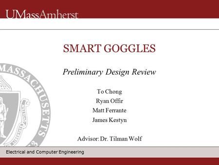 Electrical and Computer Engineering SMART GOGGLES To Chong Ryan Offir Matt Ferrante James Kestyn Advisor: Dr. Tilman Wolf Preliminary Design Review.