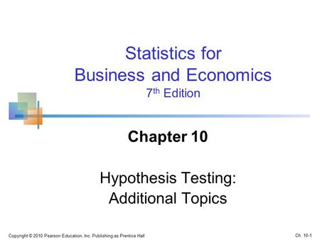 Copyright © 2010 Pearson Education, Inc. Publishing as Prentice Hall Statistics for Business and Economics 7 th Edition Chapter 10 Hypothesis Testing: