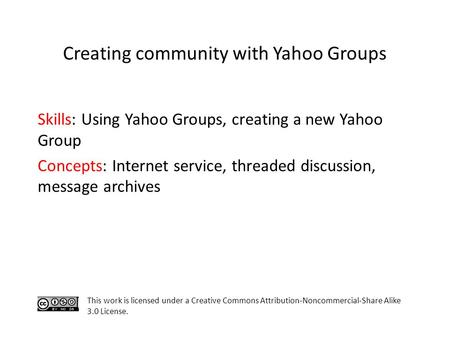 Skills: Using Yahoo Groups, creating a new Yahoo Group Concepts: Internet service, threaded discussion, message archives This work is licensed under a.
