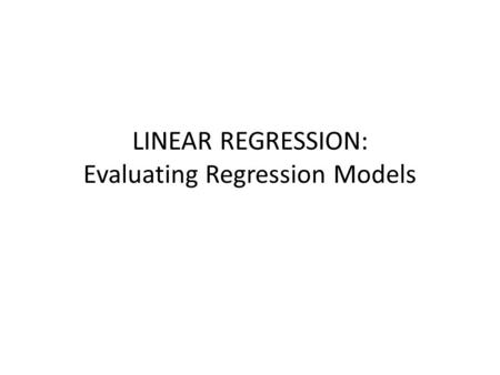 LINEAR REGRESSION: Evaluating Regression Models. Overview Assumptions for Linear Regression Evaluating a Regression Model.