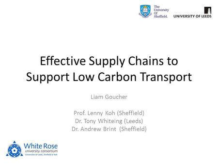 Effective Supply Chains to Support Low Carbon Transport Liam Goucher Prof. Lenny Koh (Sheffield) Dr. Tony Whiteing (Leeds) Dr. Andrew Brint (Sheffield)