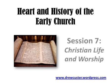 Heart and History of the Early Church Session 7: Christian Life and Worship www.drewcuster.wordpress.com.