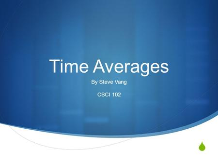  Time Averages By Steve Vang CSCI 102. Time Spent On Laptop Week123456789101112131415 Hours53471035895749 12 Total Time Spent In Hours = 101 Total Time.