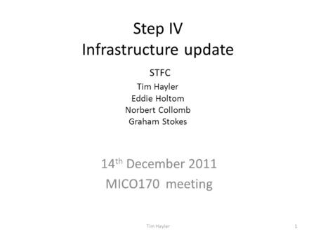 Step IV Infrastructure update STFC Tim Hayler Eddie Holtom Norbert Collomb Graham Stokes 14 th December 2011 MICO170 meeting 1Tim Hayler.