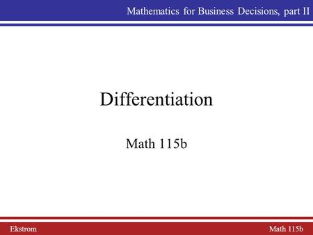 Ekstrom Math 115b Mathematics for Business Decisions, part II Differentiation Math 115b.