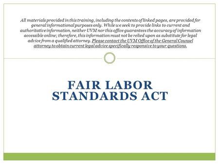 FAIR LABOR STANDARDS ACT All materials provided in this training, including the contents of linked pages, are provided for general informational purposes.