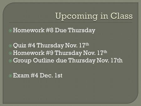  Homework #8 Due Thursday  Quiz #4 Thursday Nov. 17 th  Homework #9 Thursday Nov. 17 th  Group Outline due Thursday Nov. 17th  Exam #4 Dec. 1st.