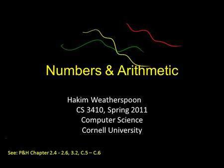 Numbers & Arithmetic Hakim Weatherspoon CS 3410, Spring 2011 Computer Science Cornell University See: P&H Chapter 2.4 - 2.6, 3.2, C.5 – C.6.