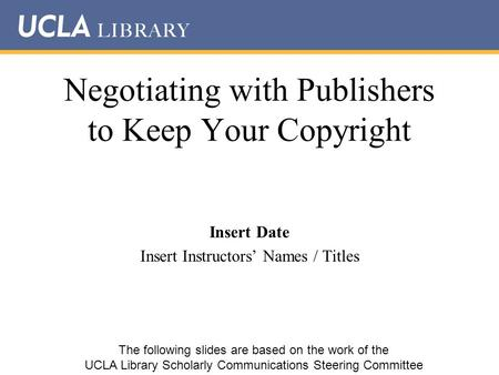 Negotiating with Publishers to Keep Your Copyright Insert Date Insert Instructors' Names / Titles The following slides are based on the work of the UCLA.