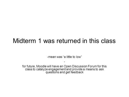 "Midterm 1 was returned in this class -mean was ""a little to low"" - for future, Moodle will have an Open Discussion Forum for this class to catalyze engagement."
