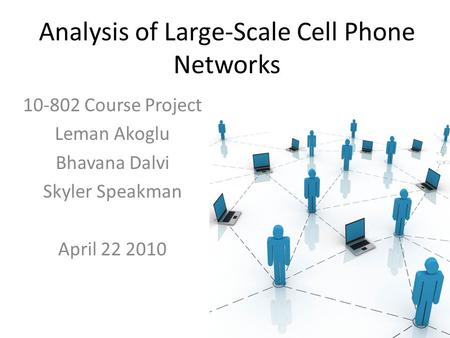 Analysis of Large-Scale Cell Phone Networks 10-802 Course Project Leman Akoglu Bhavana Dalvi Skyler Speakman April 22 2010.