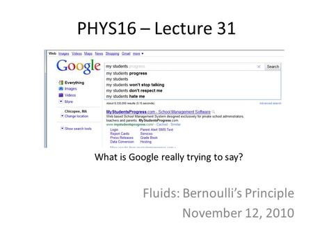 PHYS16 – Lecture 31 Fluids: Bernoulli's Principle November 12, 2010 What is Google really trying to say?