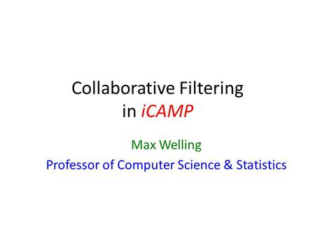 Collaborative Filtering in iCAMP Max Welling Professor of Computer Science & Statistics.