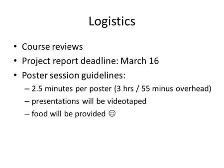 Logistics Course reviews Project report deadline: March 16 Poster session guidelines: – 2.5 minutes per poster (3 hrs / 55 minus overhead) – presentations.