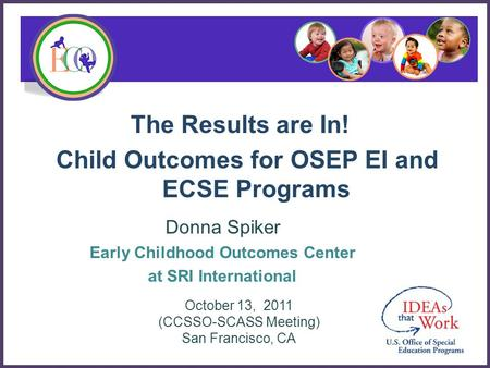 The Results are In! Child Outcomes for OSEP EI and ECSE Programs Donna Spiker Early Childhood Outcomes Center at SRI International October 13, 2011 (CCSSO-SCASS.
