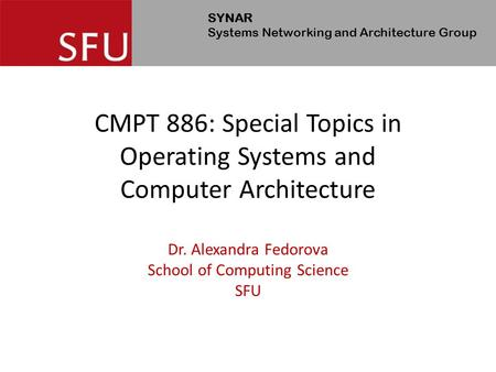 SYNAR Systems Networking and Architecture Group CMPT 886: Special Topics in Operating Systems and Computer Architecture Dr. Alexandra Fedorova School of.