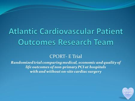 CPORT- E Trial Randomized trial comparing medical, economic and quality of life outcomes of non-primary PCI at hospitals with and without on-site cardiac.