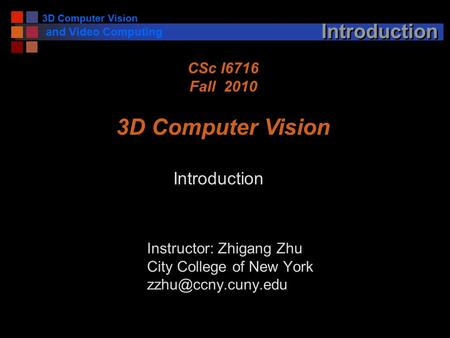 3D Computer Vision and <strong>Video</strong> Computing Introduction Instructor: Zhigang Zhu City College of New York CSc I6716 Fall 2010 3D Computer.
