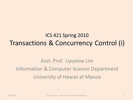 ICS 421 Spring 2010 Transactions & Concurrency Control (i) Asst. Prof. Lipyeow Lim Information & Computer Science Department University of Hawaii at Manoa.